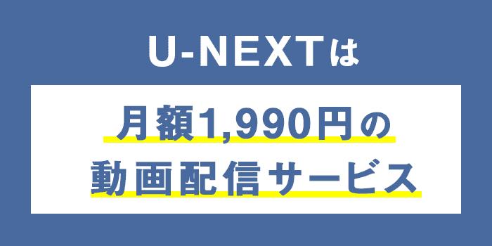U-NEXTは月額1,990円の動画配信サービス
